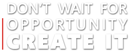 dont wait for opportunity - create it
